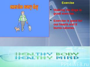 Exercise Walking the dogs is good exercise. Exercise is good for our hearts and
