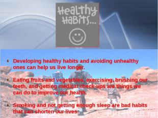 Developing healthy habits and avoiding unhealthy ones can help us live longer. E