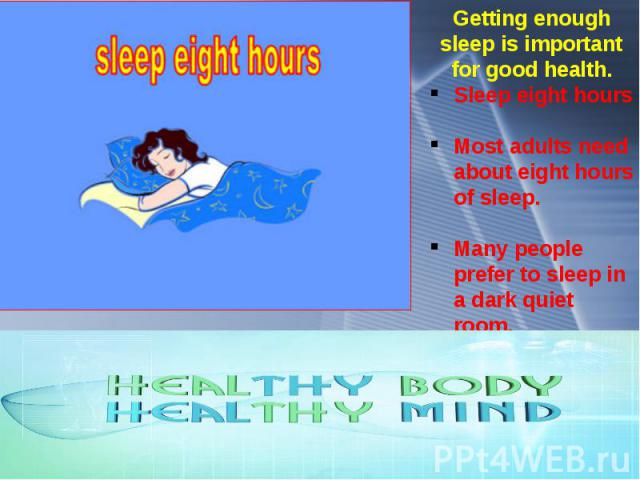 Getting enough sleep is important for good health. Sleep eight hours Most adults need about eight hours of sleep. Many people prefer to sleep in a dark quiet room.