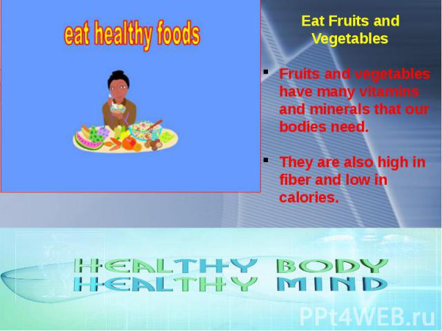 Eat Fruits and Vegetables Fruits and vegetables have many vitamins and minerals that our bodies need. They are also high in fiber and low in calories.