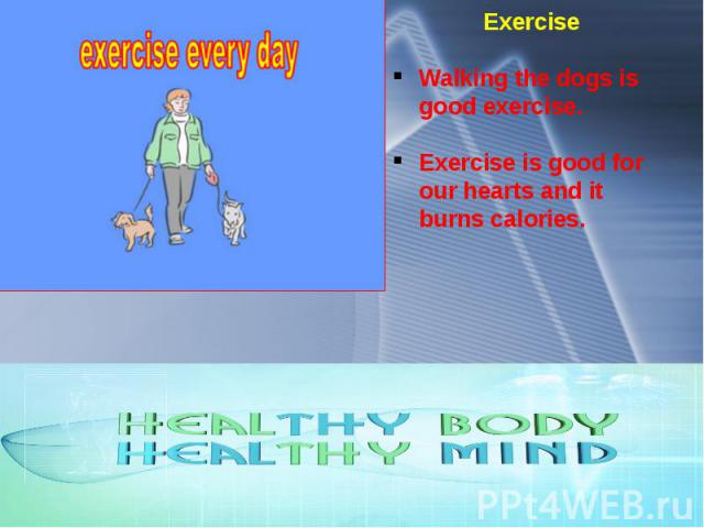 Exercise Walking the dogs is good exercise. Exercise is good for our hearts and it burns calories.