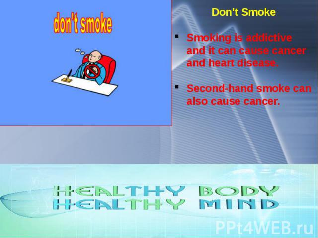 Don't Smoke Smoking is addictive and it can cause cancer and heart disease. Second-hand smoke can also cause cancer.