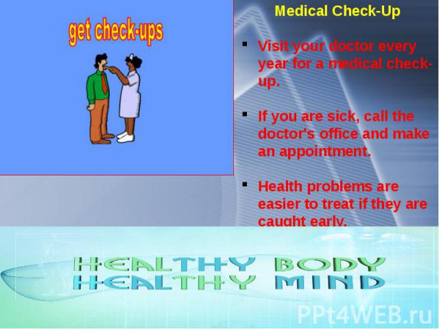 Medical Check-Up Visit your doctor every year for a medical check-up. If you are sick, call the doctor's office and make an appointment. Health problems are easier to treat if they are caught early.
