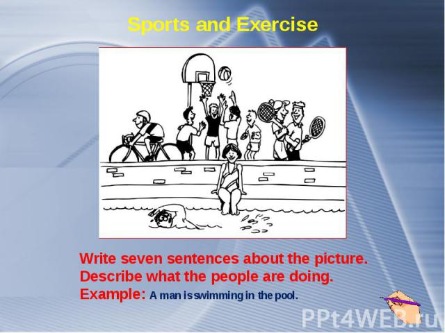 Sports and Exercise Write seven sentences about the picture. Describe what the people are doing. Example: A man is swimming in the pool.