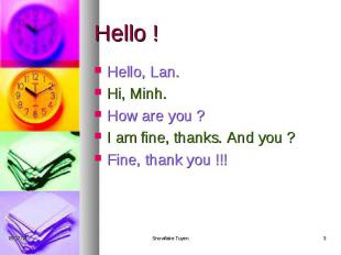 Hello ! Hello, Lan. Hi, Minh. How are you ? I am fine, thanks. And you ? Fine, t