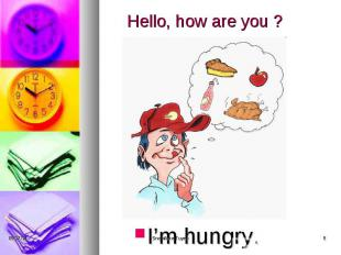 Hello, how are you ? I'm hungry.