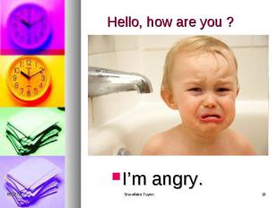 Hello, how are you ? I'm angry.