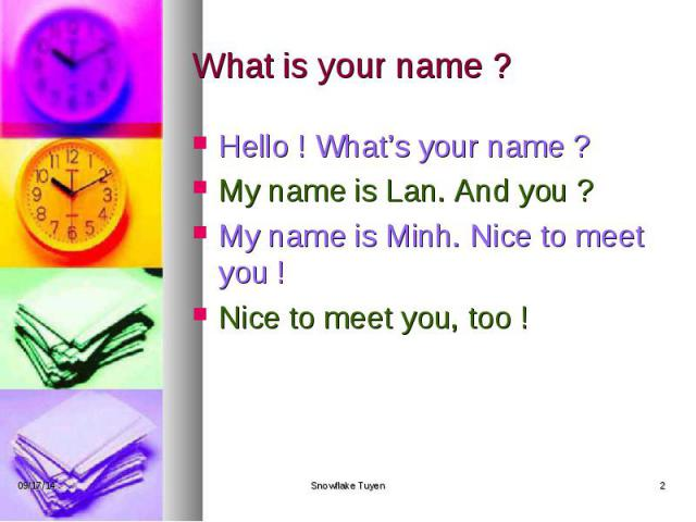 What is your name ? Hello ! What's your name ? My name is Lan. And you ? My name is Minh. Nice to meet you ! Nice to meet you, too !