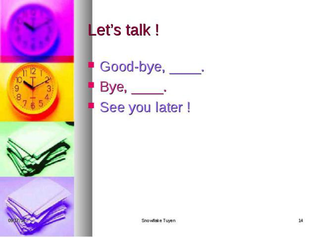 Let's talk ! Good-bye, ____. Bye, ____. See you later !