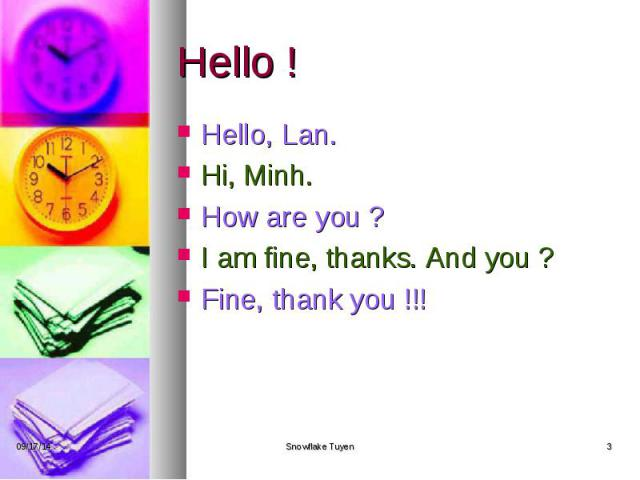 Hello ! Hello, Lan. Hi, Minh. How are you ? I am fine, thanks. And you ? Fine, thank you !!!