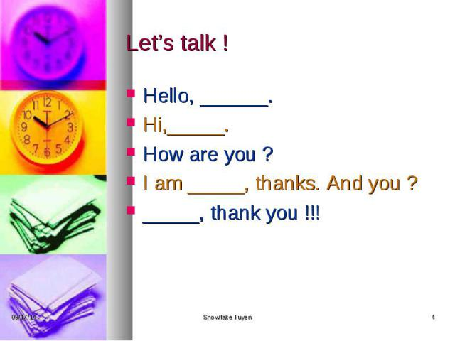 Let's talk ! Hello, ______. Hi,_____. How are you ? I am _____, thanks. And you ? _____, thank you !!!