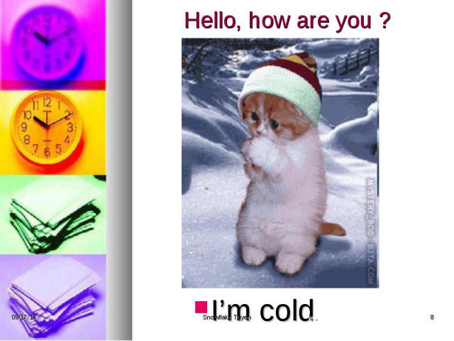 Hello, how are you ? I'm cold.