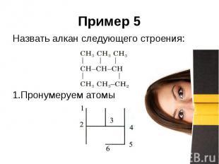 Пример 5 Назвать алкан следующего строения: Пронумеруем атомы