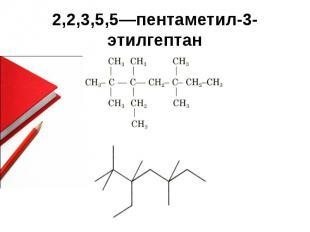 2,2,3,5,5—пентаметил-3-этилгептан