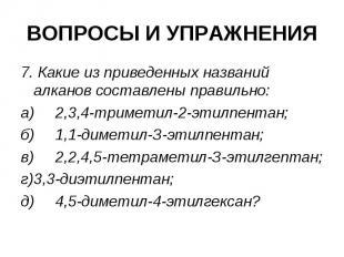 ВОПРОСЫ И УПРАЖНЕНИЯ 7. Какие из приведенных названий алканов составлены правиль