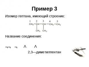 Пример 3 Изомер гептана, имеющий строение: Название соединения: ¬¬ ¬ ^ ^ 2,3—дим