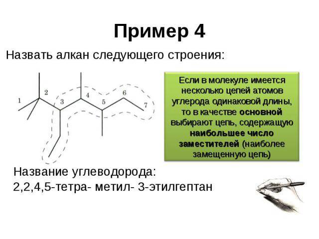Пример 4 Назвать алкан следующего строения: Если в молекуле имеется несколько цепей атомов углерода одинаковой длины, то в качестве основной выбирают цепь, содержащую наибольшее число заместителей (наиболее замещенную цепь) Название углеводорода: 2,…
