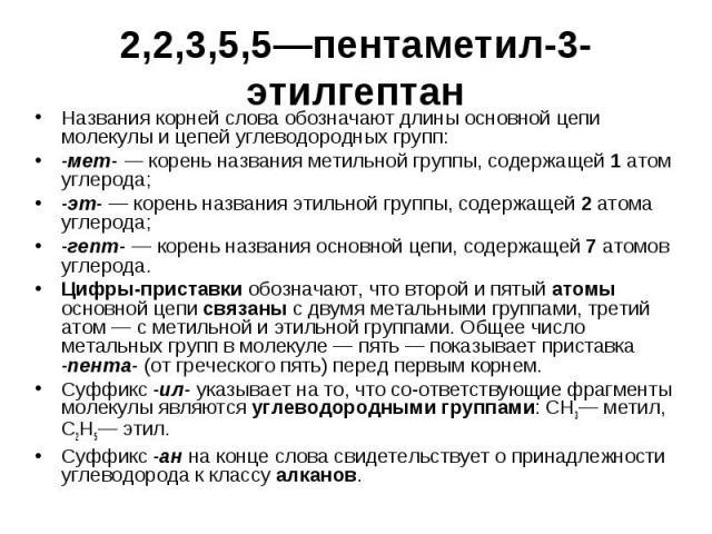 2,2,3,5,5—пентаметил-3-этилгептан Названия корней слова обозначают длины основной цепи молекулы и цепей углеводородных групп: -мет- — корень названия метильной группы, содержащей 1 атом углерода; -эт- — корень названия этильной группы, содержащей 2 …