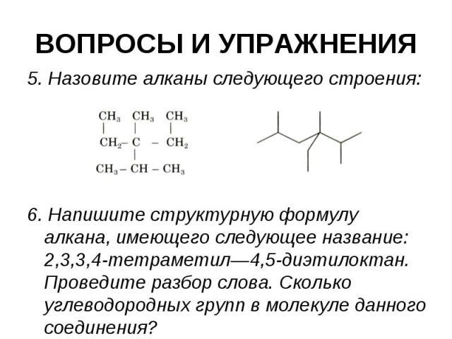 ВОПРОСЫ И УПРАЖНЕНИЯ 5. Назовите алканы следующего строения: 6. Напишите структурную формулу алкана, имеющего следующее название: 2,3,3,4-тетраметил—4,5-диэтилоктан. Проведите разбор слова. Сколько углеводородных групп в молекуле данного соединения?