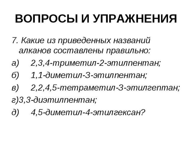ВОПРОСЫ И УПРАЖНЕНИЯ 7. Какие из приведенных названий алканов составлены правильно: а) 2,3,4-триметил-2-этилпентан; б) 1,1-диметил-З-этилпентан; в) 2,2,4,5-тетраметил-З-этилгептан; г) 3,3-диэтилпентан; д) 4,5-диметил-4-этилгексан?