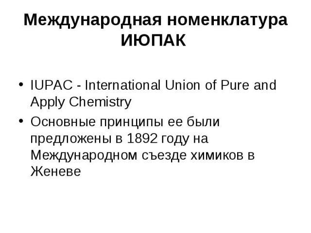 Международная номенклатура ИЮПАК IUPAC - International Union of Pure and Apply Chemistry Основные принципы ее были предложены в 1892 году на Международном съезде химиков в Женеве