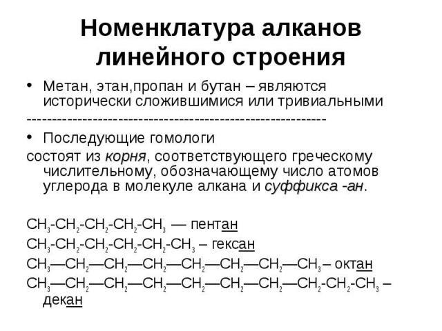 Номенклатура алканов линейного строения Метан, этан,пропан и бутан – являются исторически сложившимися или тривиальными ----------------------------------------------------------- Последующие гомологи состоят из корня, соответствующего греческому чи…