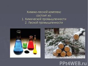Химико-лесной комплекс состоит из: 1. Химической промышленности 2. Лесной промыш