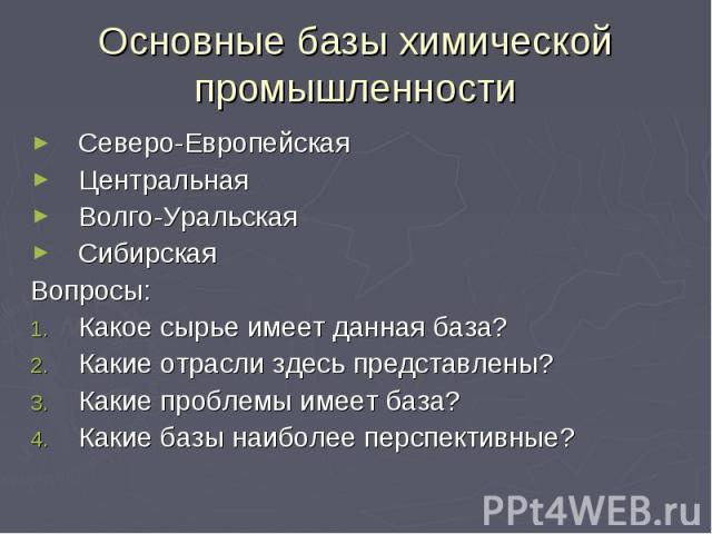 Основные базы химической промышленности Северо-Европейская Центральная Волго-Уральская Сибирская Вопросы: Какое сырье имеет данная база? Какие отрасли здесь представлены? Какие проблемы имеет база? Какие базы наиболее перспективные?