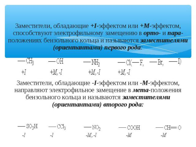 Заместители, обладающие +I-эффектом или +М-эффектом, способствуют электрофильному замещению в орто- и пара-положениях бензольного кольца и называются заместителями (ориентантами) первого рода: Заместители, обладающие -I-эффектом или -М-эффектом, нап…