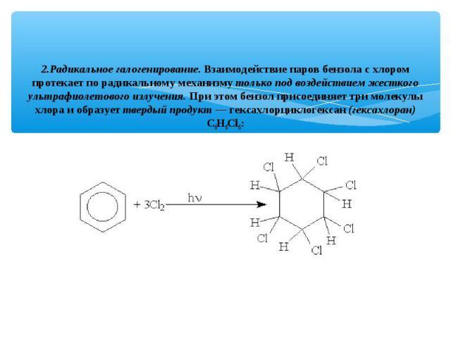 2.Радикальное галогенирование. Взаимодействие паров бензола с хлором протекает по радикальному механизму только под воздействием жесткого ультрафиолетового излучения. При этом бензол присоединяет три молекулы хлора и образует твердый продукт — гекса…