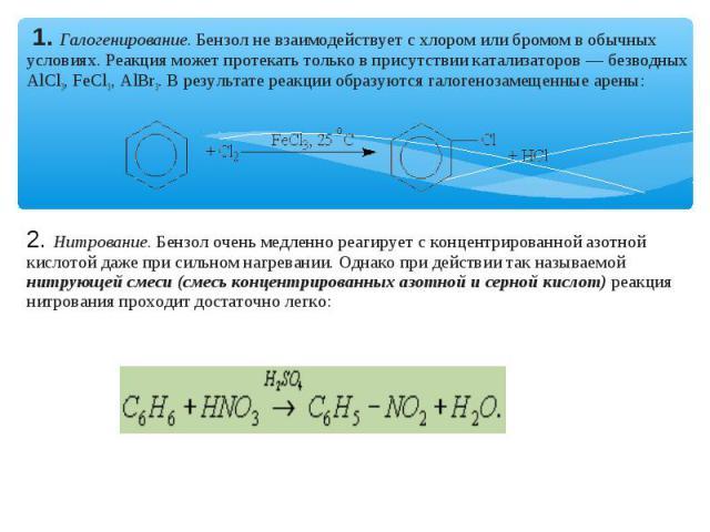 1. Галогенирование. Бензол не взаимодействует с хлором или бромом в обычных условиях. Реакция может протекать только в присутствии катализаторов — безводных АlСl3, FeСl3, АlВr3. В результате реакции образуются галогенозамещенные арены: 2. Нитрование…