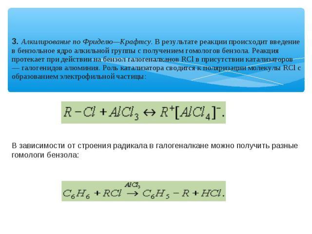 3. Алкилирование по Фриделю—Крафтсу. В результате реакции происходит введение в бензольное ядро алкильной группы с получением гомологов бензола. Реакция протекает при действии на бензол галогеналканов RСl в присутствии катализаторов — галогенидов ал…