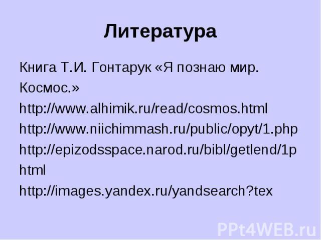Литература Книга Т.И. Гонтарук «Я познаю мир. Космос.» http://www.alhimik.ru/read/cosmos.html http://www.niichimmash.ru/public/opyt/1.php http://epizodsspace.narod.ru/bibl/getlend/1р html http://images.yandex.ru/yandsearch?tex