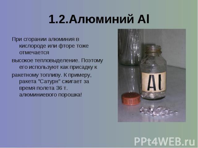1.2.Алюминий Al При сгорании алюминия в кислороде или фторе тоже отмечается высокое тепловыделение. Поэтому его используют как присадку к ракетному топливу. К примеру, ракета
