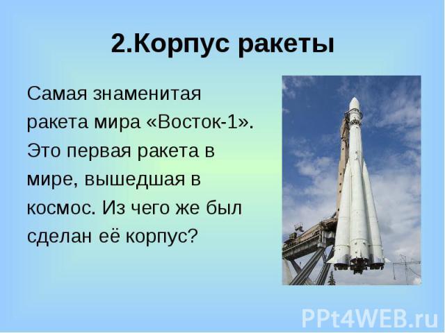 2.Корпус ракеты Самая знаменитая ракета мира «Восток-1». Это первая ракета в мире, вышедшая в космос. Из чего же был сделан её корпус?
