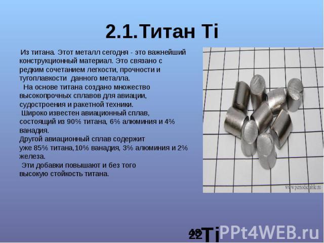 2.1.Титан Ti Из титана. Этот металл сегодня - это важнейший конструкционный материал. Это связано с редким сочетанием легкости, прочности и тугоплавкости данного металла. На основе титана создано множество высокопрочных сплавов для авиации, судостро…