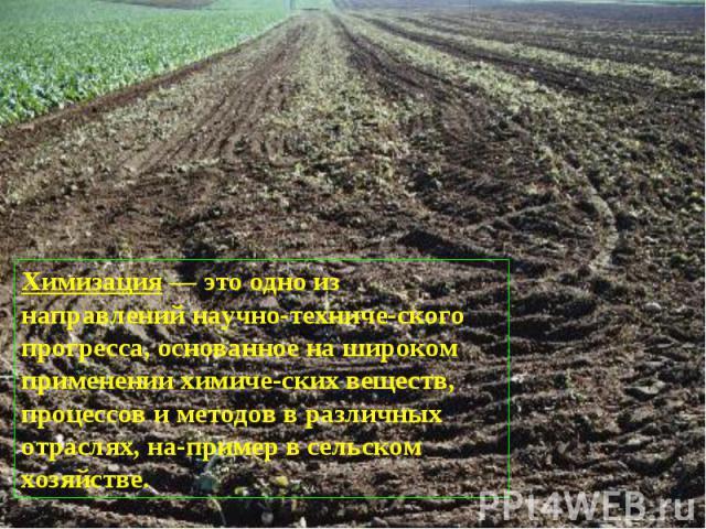 Химизация — это одно из направлений научно-техниче ского прогресса, основанное на широком применении химиче ских веществ, процессов и методов в различных отраслях, на пример в сельском хозяйстве.