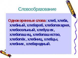 Словообразование Однокоренные слова: хлеб, хлеба, хлебный, хлебороб, хлебопекарн