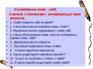 - Исследование слова - хлеб, я начала с постановки интересующих меня вопросов… 1