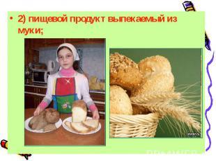 2) пищевой продукт выпекаемый из муки;