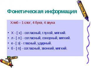 Фонетическая информация Хлеб – 1 слог, 4 букв, 4 звука Х - [ х] - согласный, глу