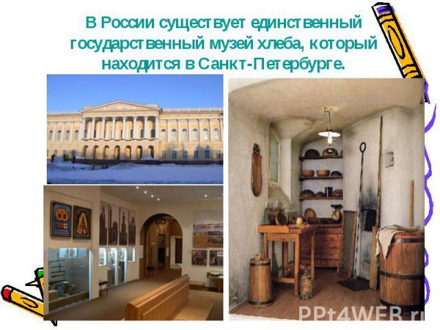 В России существует единственный государственный музей хлеба, который находится в Санкт-Петербурге.