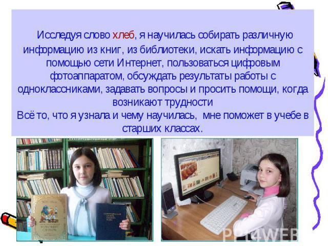 Исследуя слово хлеб, я научилась собирать различную информацию из книг, из библиотеки, искать информацию с помощью сети Интернет, пользоваться цифровым фотоаппаратом, обсуждать результаты работы с одноклассниками, задавать вопросы и просить помощи,…
