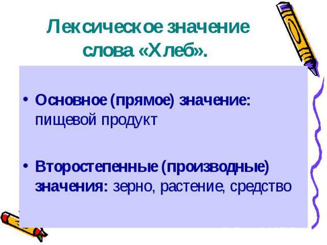 Лексическое значение слова «Хлеб». Основное (прямое) значение: пищевой продукт Второстепенные (производные) значения: зерно, растение, средство