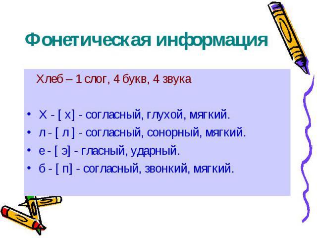 Фонетическая информация Хлеб – 1 слог, 4 букв, 4 звука Х - [ х] - согласный, глухой, мягкий. л - [ л ] - согласный, сонорный, мягкий. е - [ э] - гласный, ударный. б - [ п] - согласный, звонкий, мягкий.