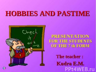 Hobbies and pastime PRESENTATION FOR THE STUDENTS OF THE 7 th FORM The teacher :