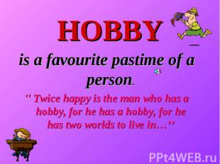 HOBBY is a favourite pastime of a person. '' Twice happy is the man who has a ho