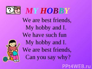 MY HOBBY We are best friends, My hobby and I. We have such fun My hobby and I. W