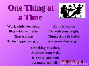 One Thing at a Time Work while you work, Play while you play. That is a way To b