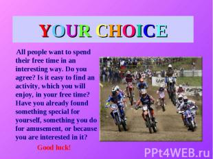 YOUR CHOICE All people want to spend their free time in an interesting way. Do y